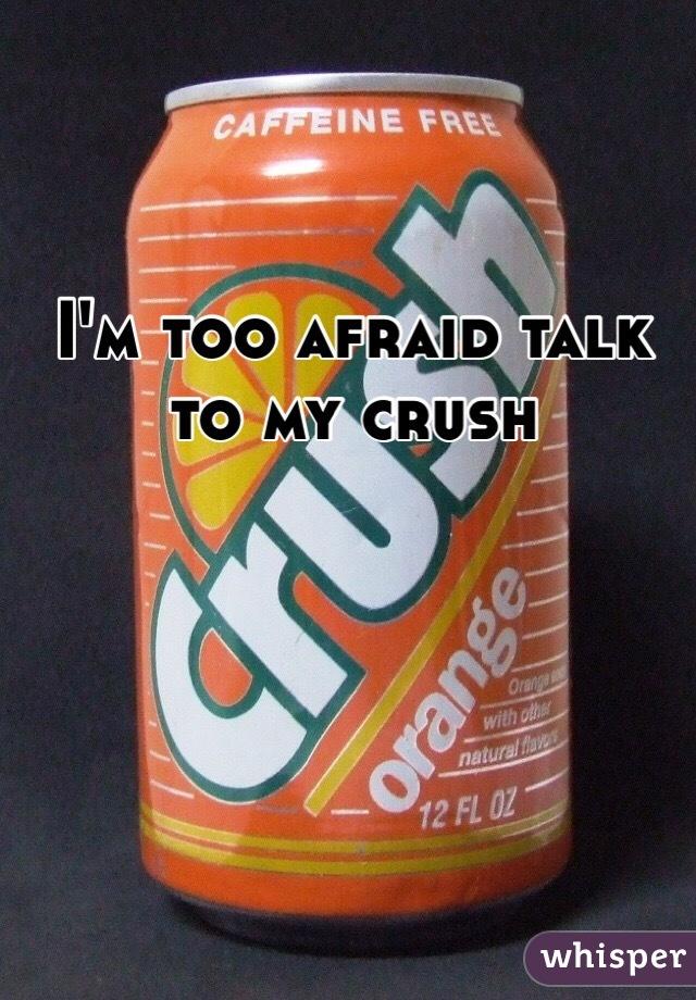 I'm too afraid talk to my crush