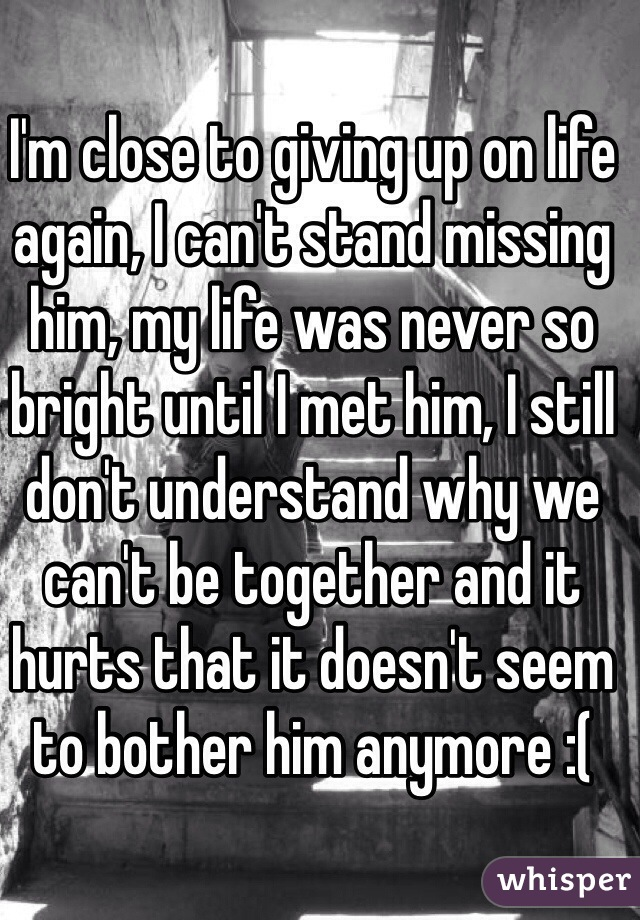 I'm close to giving up on life again, I can't stand missing him, my life was never so bright until I met him, I still don't understand why we can't be together and it hurts that it doesn't seem to bother him anymore :(