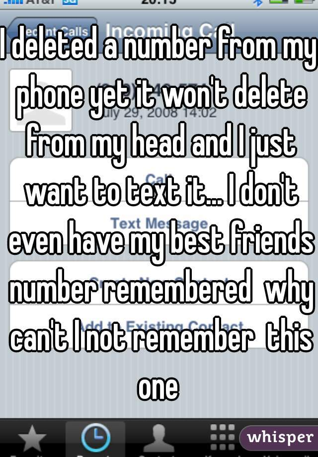 I deleted a number from my phone yet it won't delete from my head and I just want to text it... I don't even have my best friends number remembered  why can't I not remember  this one