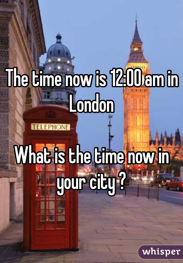 The time now is 12:00 am in London   What is the time now in your city ?