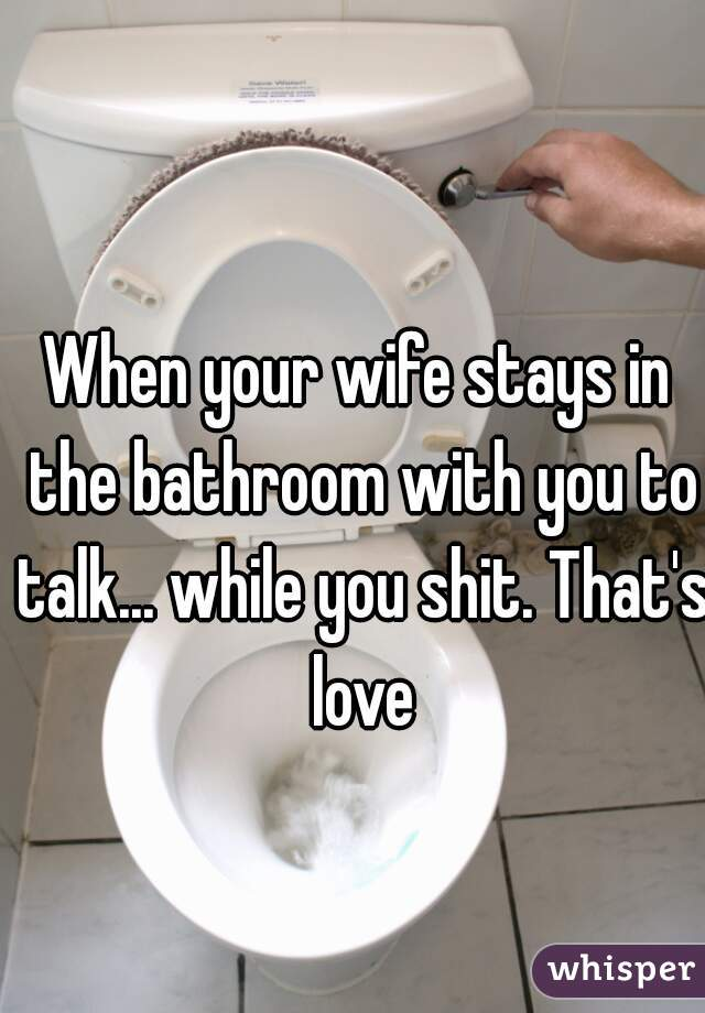 When your wife stays in the bathroom with you to talk... while you shit. That's love