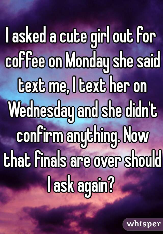 I asked a cute girl out for coffee on Monday she said text me, I text her on Wednesday and she didn't confirm anything. Now that finals are over should I ask again?