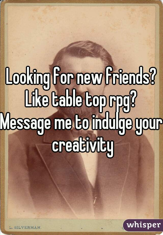Looking for new friends? Like table top rpg? Message me to indulge your creativity