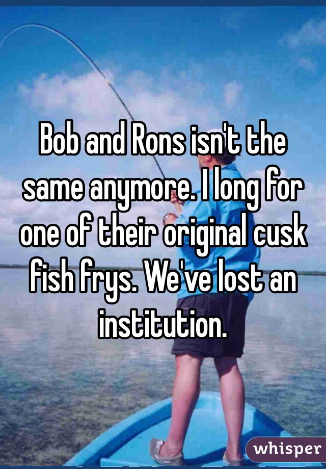 Bob and Rons isn't the same anymore. I long for one of their original cusk fish frys. We've lost an institution.
