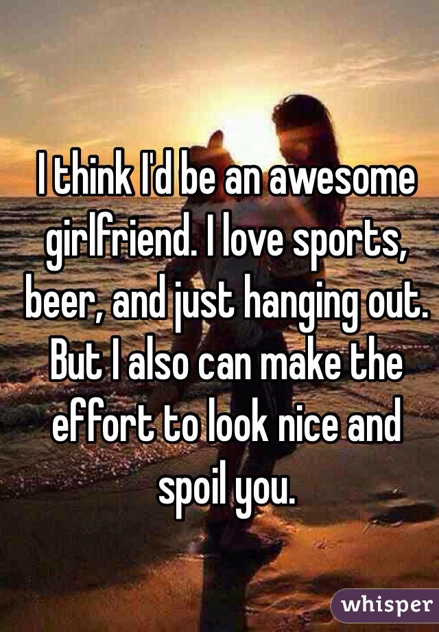 I think I'd be an awesome girlfriend. I love sports, beer, and just hanging out. But I also can make the effort to look nice and spoil you.