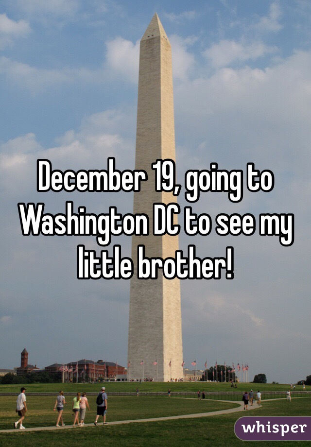 December 19, going to Washington DC to see my little brother!