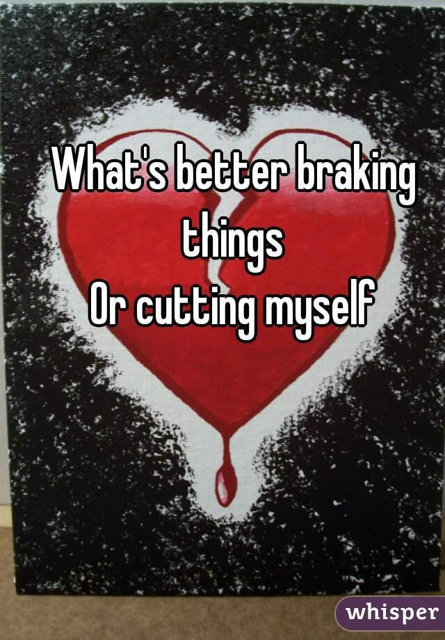 What's better braking things  Or cutting myself