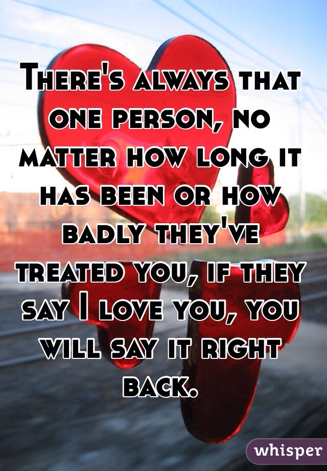 There's always that one person, no matter how long it has been or how badly they've treated you, if they say I love you, you will say it right back.
