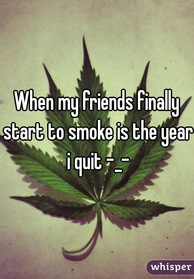 When my friends finally start to smoke is the year i quit -_-