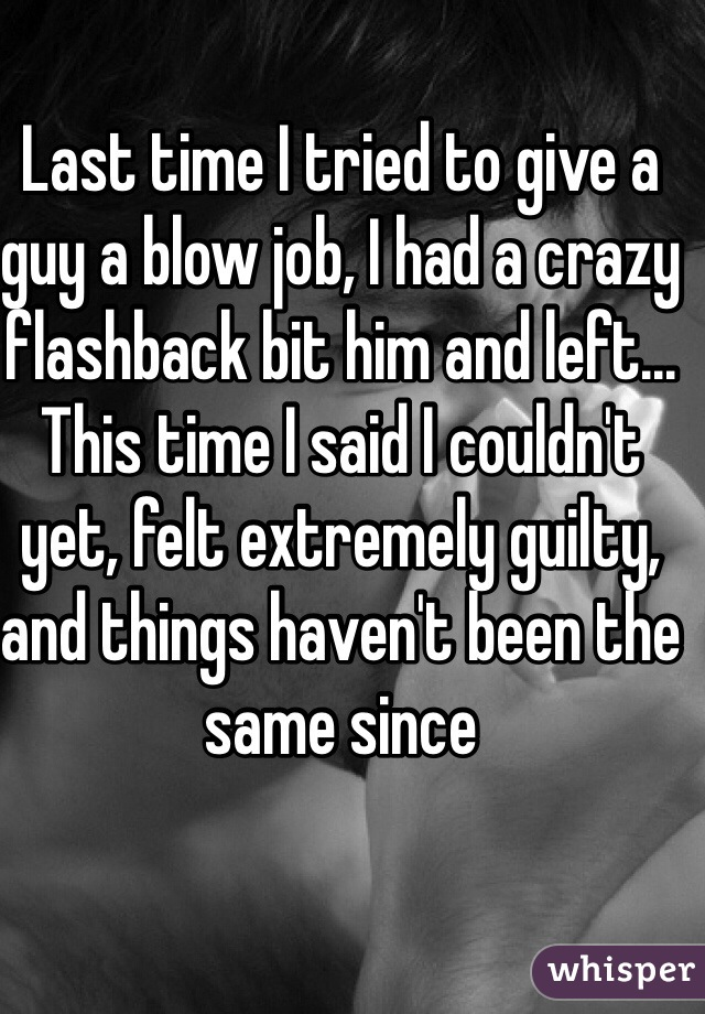 Last time I tried to give a guy a blow job, I had a crazy flashback bit him and left... This time I said I couldn't yet, felt extremely guilty, and things haven't been the same since