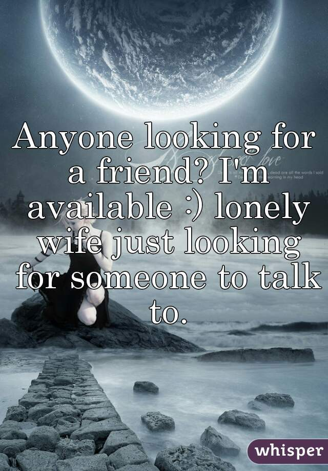 Anyone looking for a friend? I'm available :) lonely wife just looking for someone to talk to.