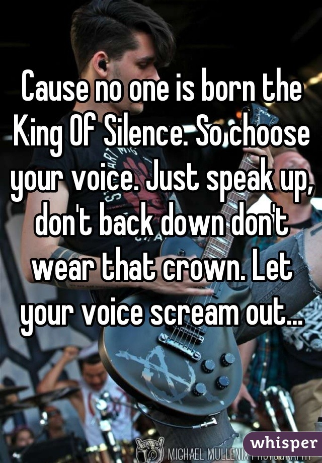 Cause no one is born the King Of Silence. So choose your voice. Just speak up, don't back down don't wear that crown. Let your voice scream out...