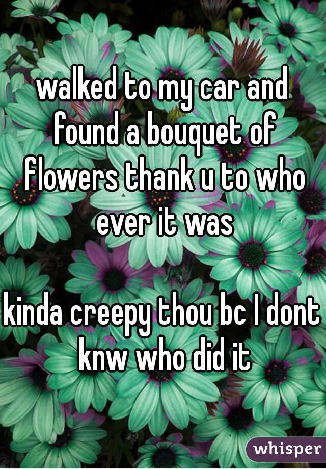walked to my car and found a bouquet of flowers thank u to who ever it was  kinda creepy thou bc I dont knw who did it