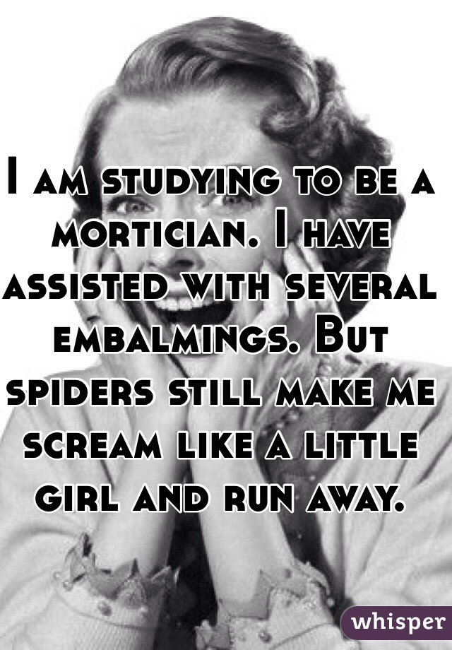 I am studying to be a mortician. I have assisted with several embalmings. But spiders still make me scream like a little girl and run away.