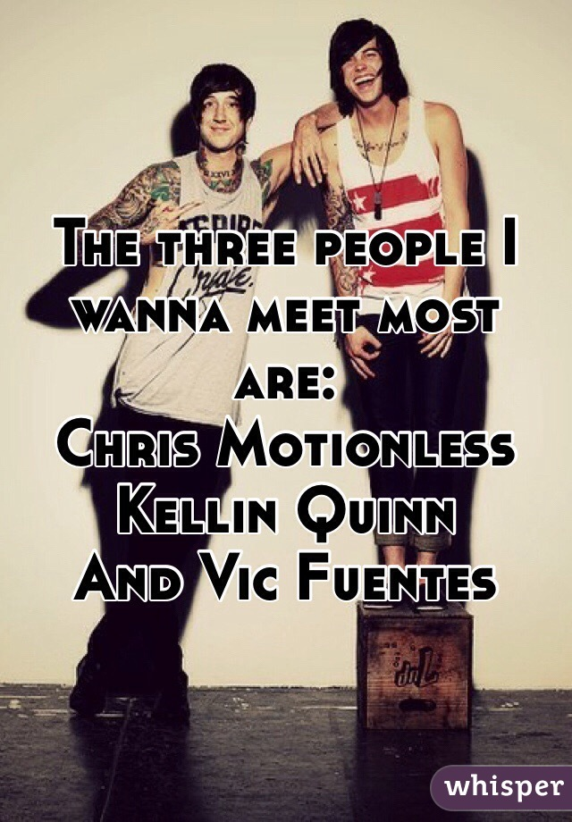 The three people I wanna meet most are: Chris Motionless Kellin Quinn And Vic Fuentes