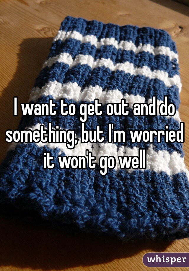 I want to get out and do something, but I'm worried it won't go well