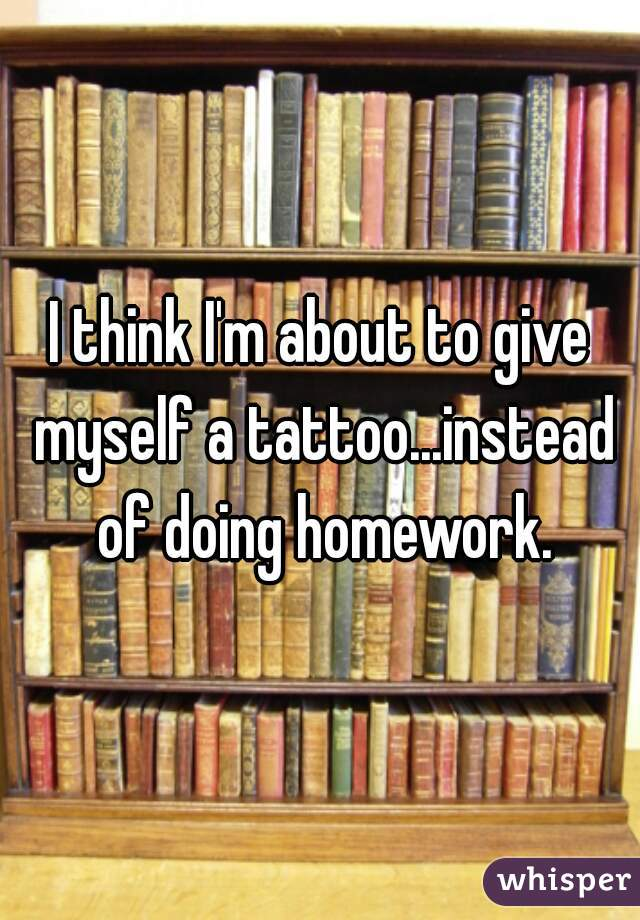 I think I'm about to give myself a tattoo...instead of doing homework.