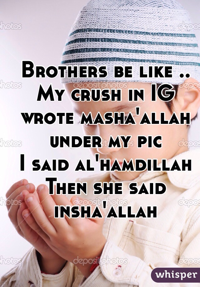 Brothers be like ..  My crush in IG wrote masha'allah under my pic  I said al'hamdillah  Then she said insha'allah