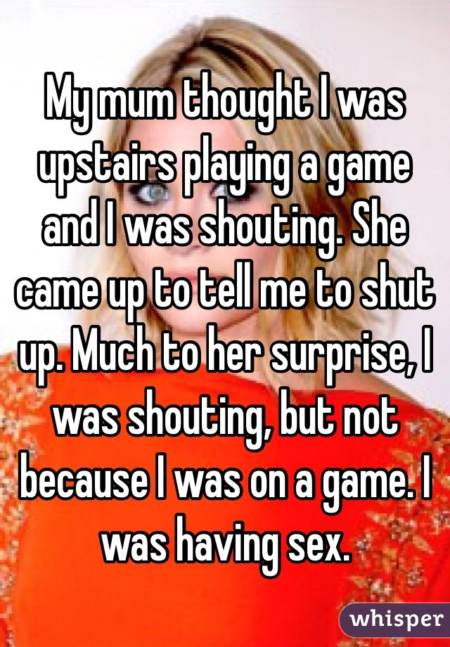 My mum thought I was upstairs playing a game and I was shouting. She came up to tell me to shut up. Much to her surprise, I was shouting, but not because I was on a game. I was having sex.