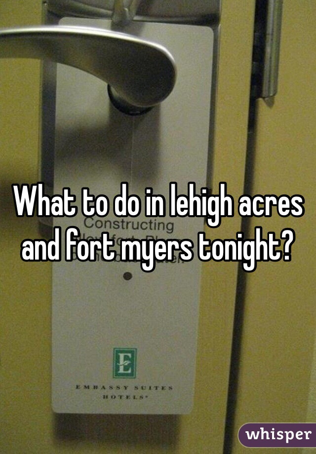 What to do in lehigh acres and fort myers tonight?
