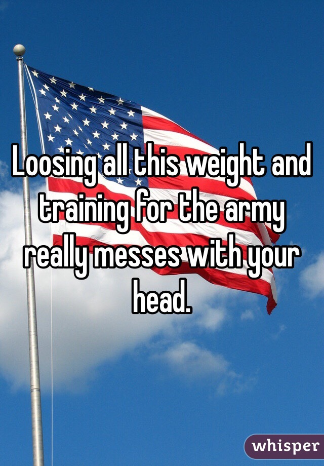 Loosing all this weight and training for the army really messes with your head.