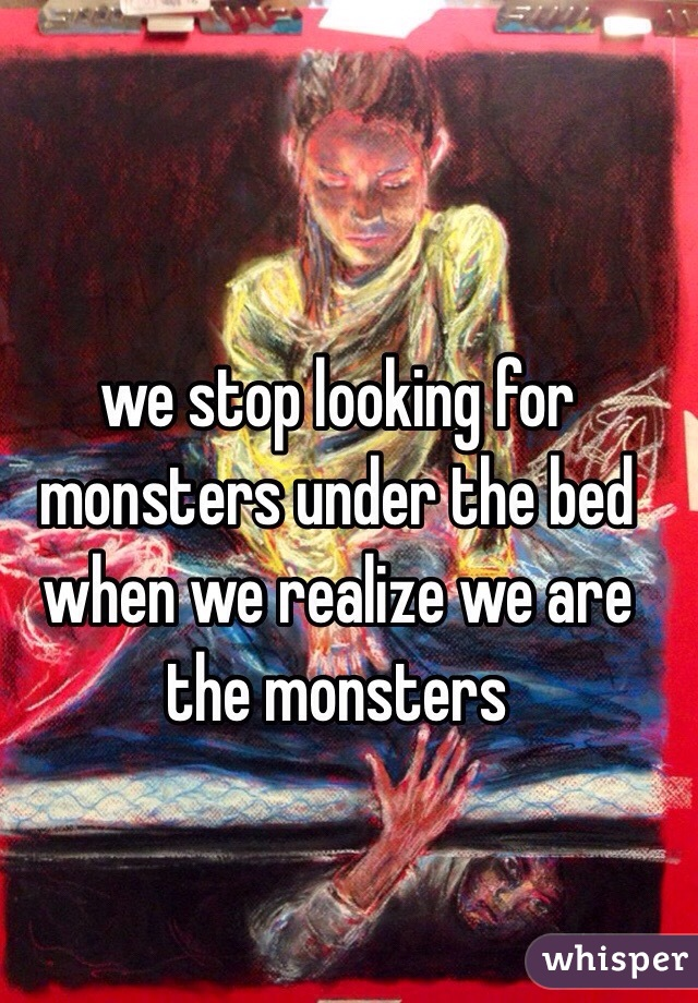 we stop looking for monsters under the bed when we realize we are the monsters