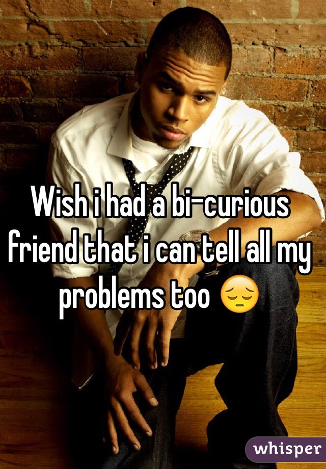 Wish i had a bi-curious friend that i can tell all my problems too 😔