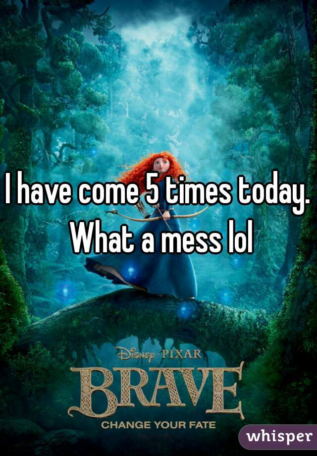 I have come 5 times today. What a mess lol