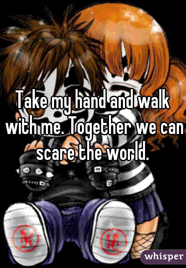 Take my hand and walk with me. Together we can scare the world.