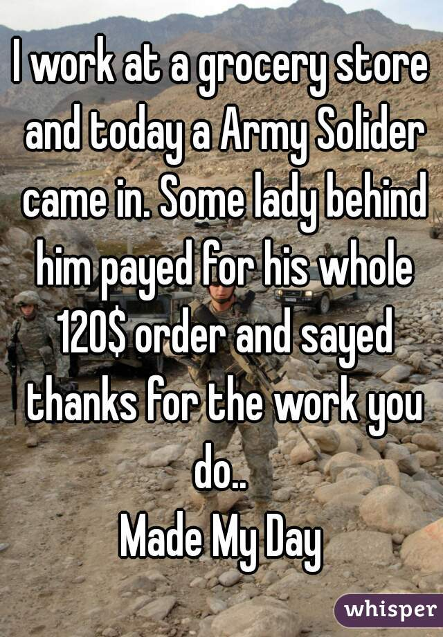 I work at a grocery store and today a Army Solider came in. Some lady behind him payed for his whole 120$ order and sayed thanks for the work you do..  Made My Day