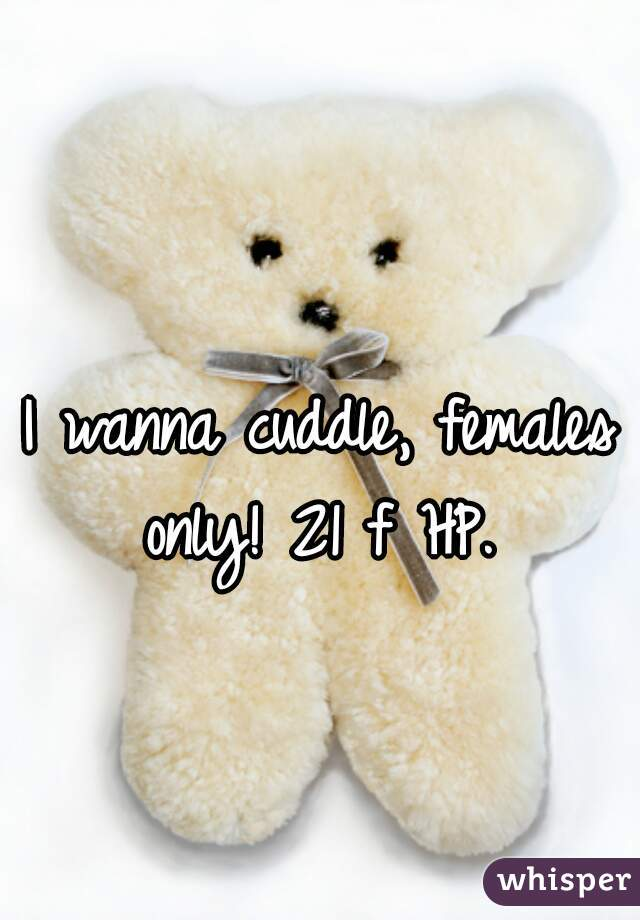 I wanna cuddle, females only! 21 f HP.
