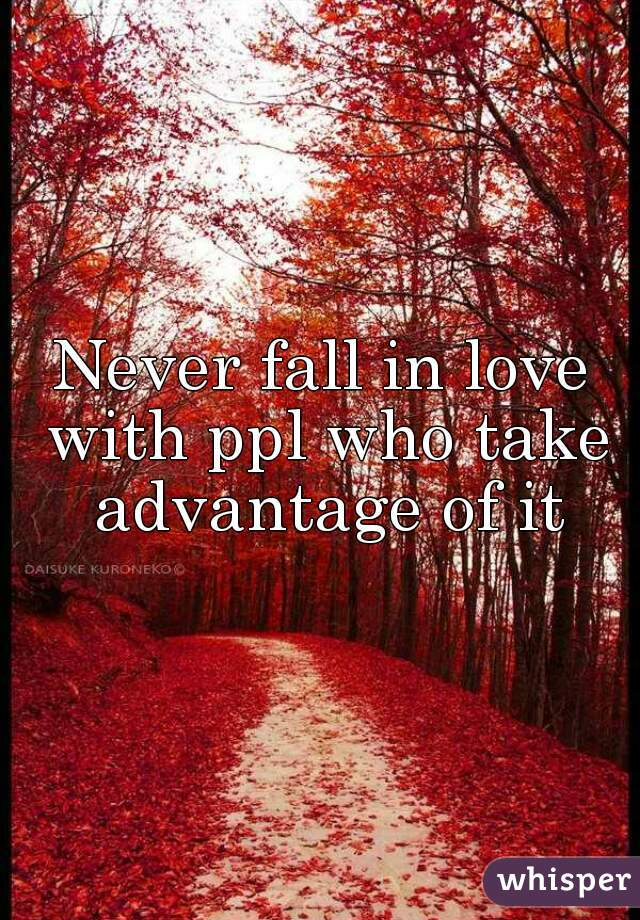 Never fall in love with ppl who take advantage of it