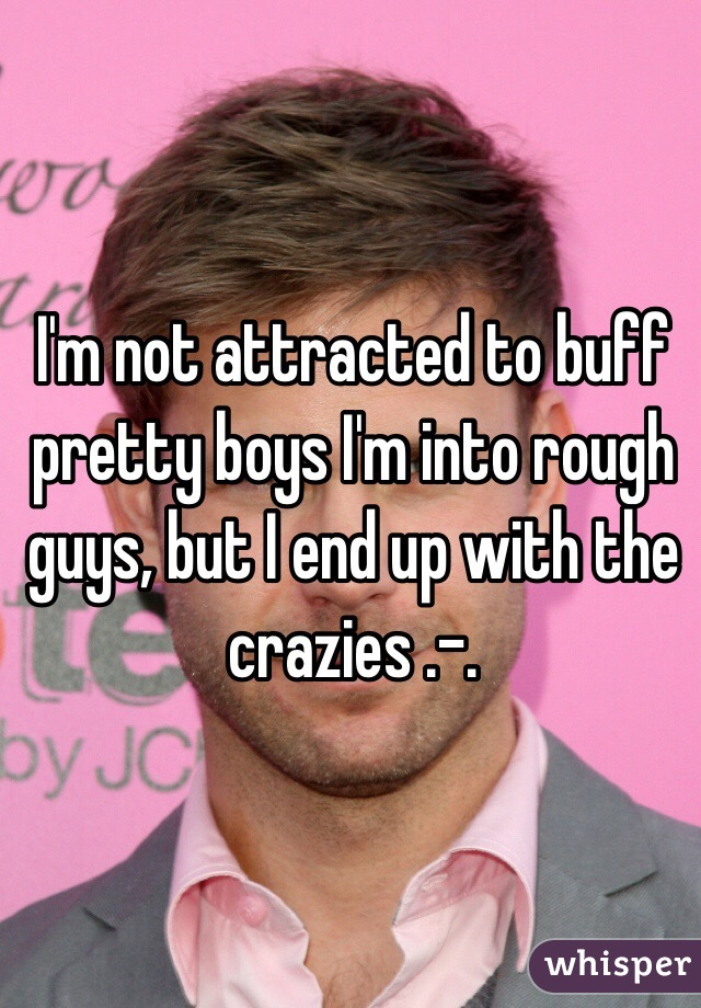 I'm not attracted to buff pretty boys I'm into rough guys, but I end up with the crazies .-.