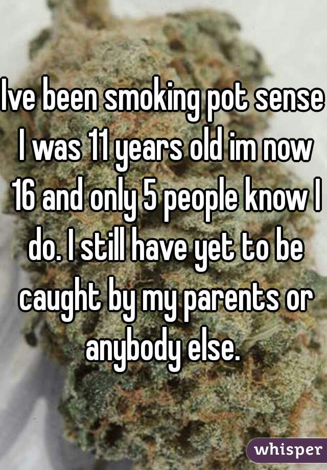 Ive been smoking pot sense I was 11 years old im now 16 and only 5 people know I do. I still have yet to be caught by my parents or anybody else.