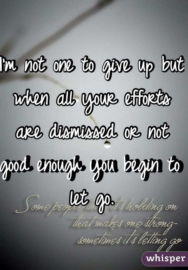 I'm not one to give up but when all your efforts are dismissed or not good enough you begin to let go.