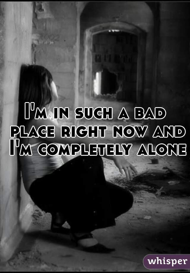 I'm in such a bad place right now and I'm completely alone.