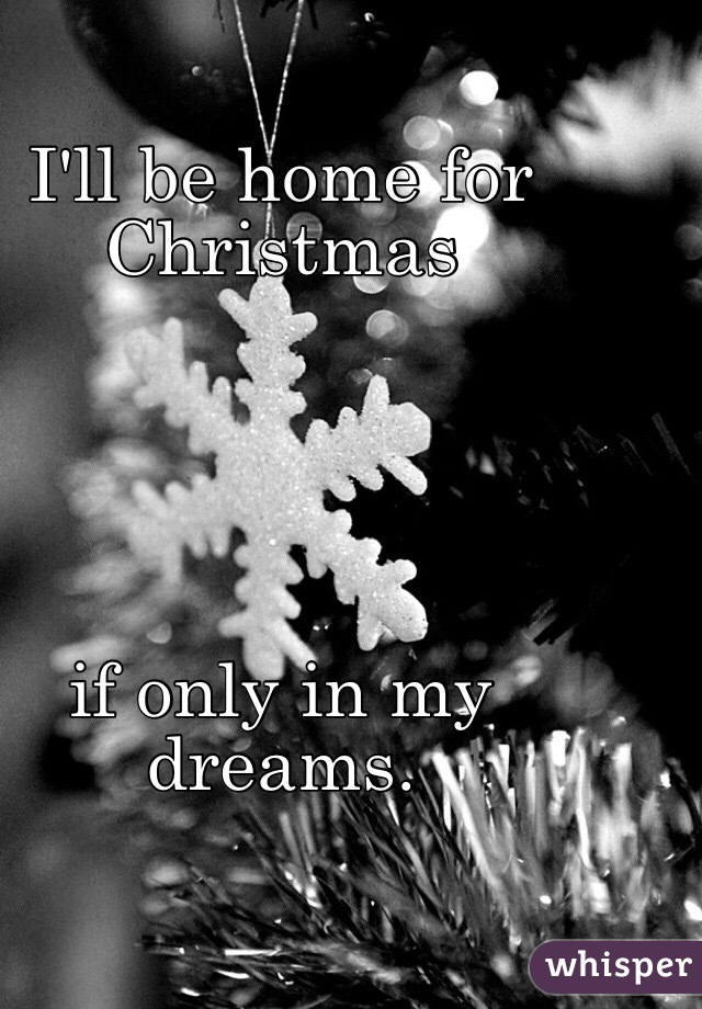I'll be home for Christmas      if only in my dreams.