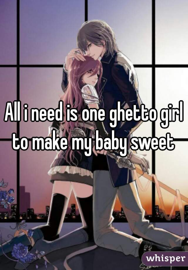 All i need is one ghetto girl to make my baby sweet
