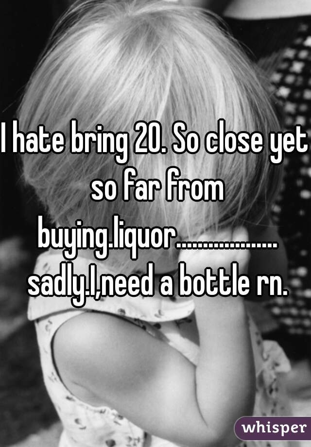 I hate bring 20. So close yet so far from buying.liquor................... sadly.I,need a bottle rn.