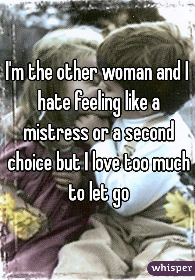 I'm the other woman and I hate feeling like a mistress or a second choice but I love too much to let go