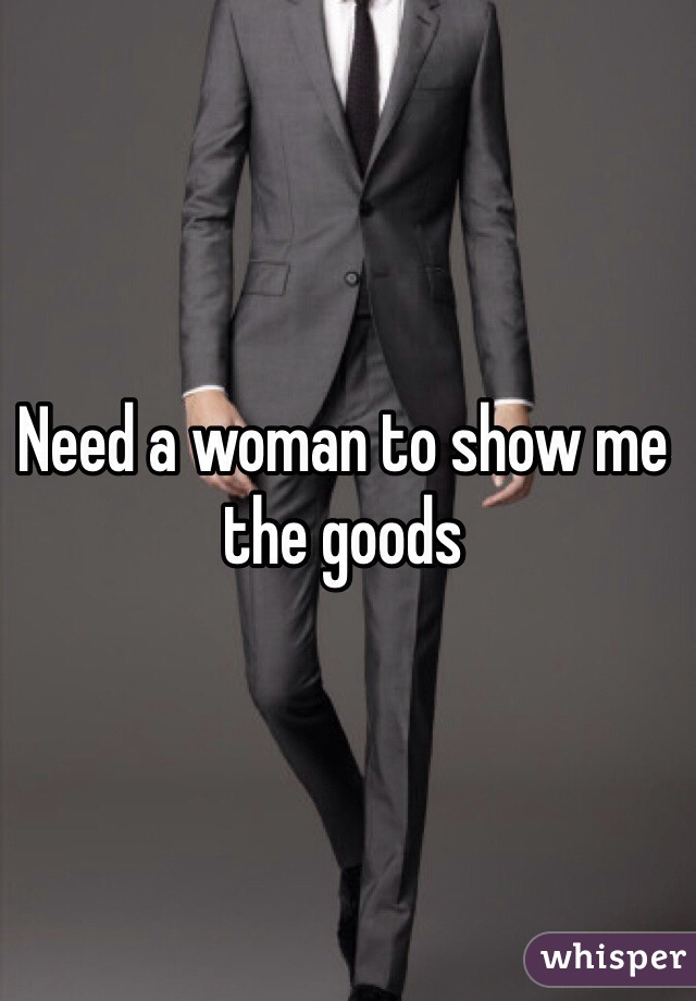 Need a woman to show me the goods