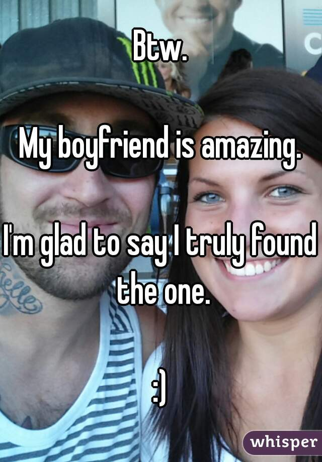 Btw.  My boyfriend is amazing.  I'm glad to say I truly found the one.  :)
