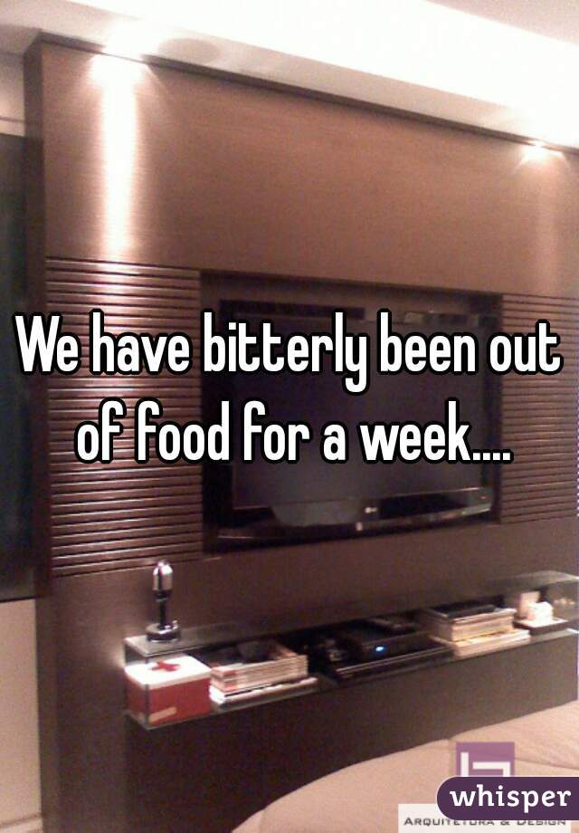 We have bitterly been out of food for a week....