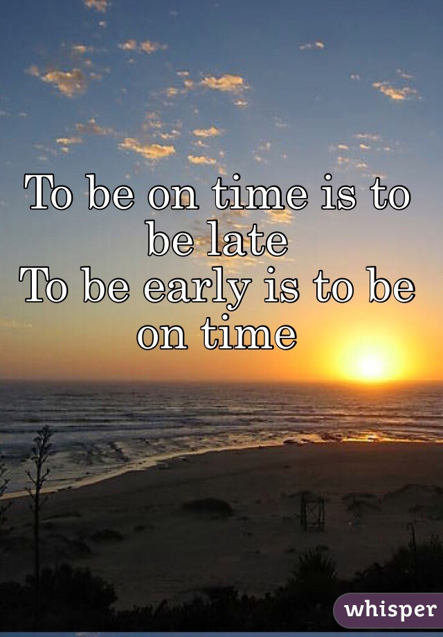 To be on time is to be late  To be early is to be on time