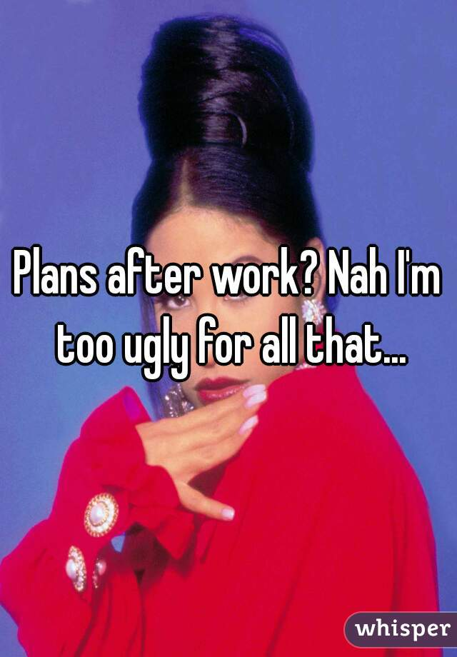 Plans after work? Nah I'm too ugly for all that...