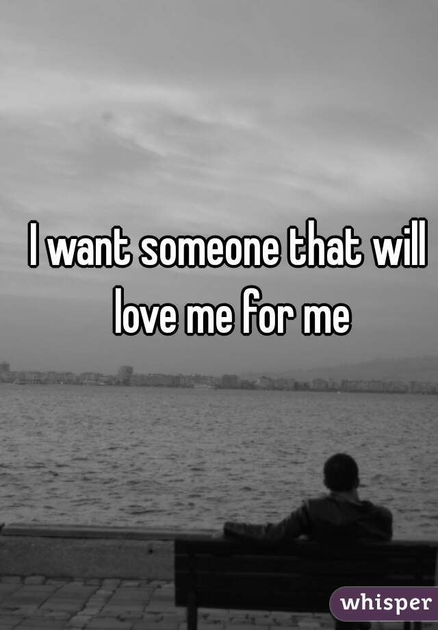 I want someone that will love me for me