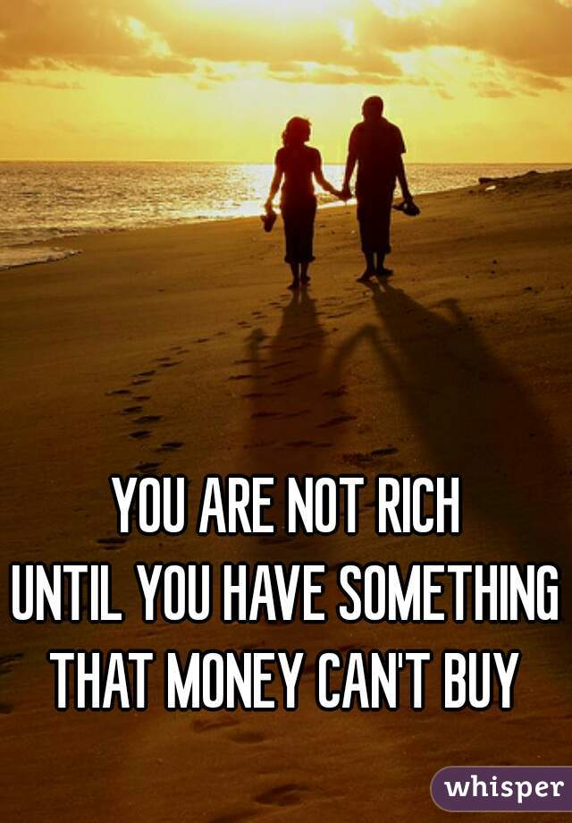 YOU ARE NOT RICH UNTIL YOU HAVE SOMETHING THAT MONEY CAN'T BUY