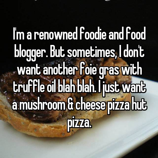 I'm a renowned foodie and food blogger. But sometimes, I don't want another foie gras with truffle oil blah blah. I just want a mushroom & cheese pizza hut pizza.