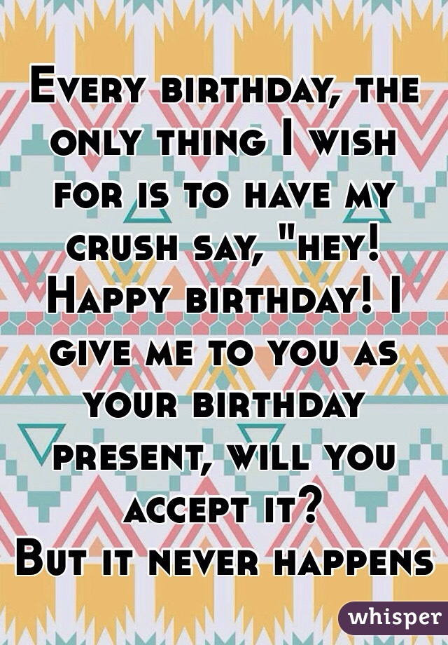 Every Birthday The Only Thing I Wish For Is To Have My Crush Say How To Wish Happy Birthday To Your Crush