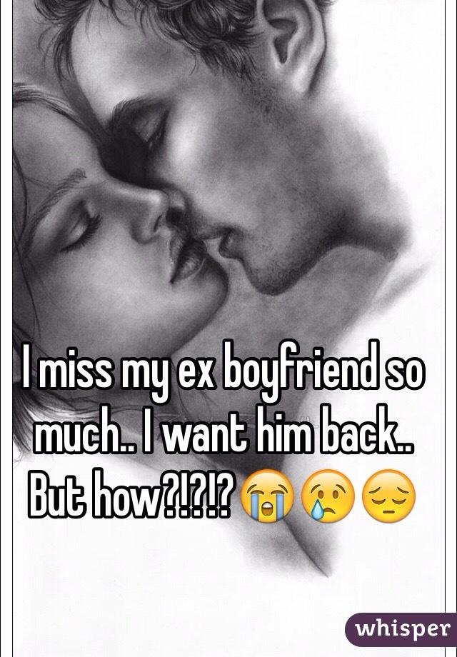 I miss my ex boyfriend and want him back